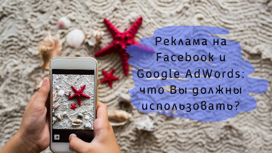 Реклама на Facebook и Google AdWords: что Вы должны использовать?
